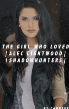 The Girl Who Loved|Alec Lightwood|Shadowhunters by spacemadre