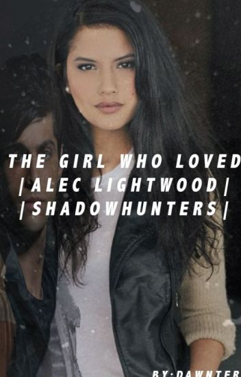 The Girl Who Loved|Alec Lightwood|Shadowhunters