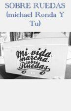 SOBRE RUEDAS (michael Ronda Y Tu) by FELICITYFORNOW__