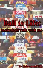 Ball is Life: Basketball Talk with me by linkerson1122
