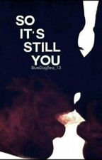 So It's Still You (ONGOING) by BlueDogTea_13