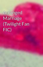 Arranged Marriage (Twilight Fan FIC) by Song88