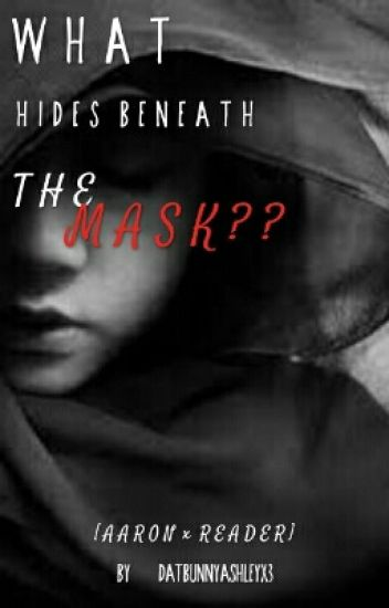 What Hides Beneath The Mask  ~×Aaron X Reader~× [UNEDITED]