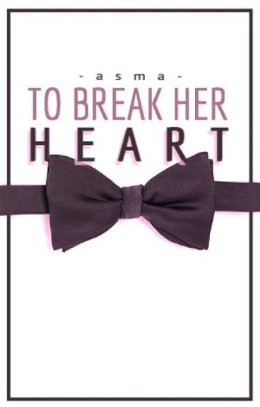To Break Her Heart by im_fluent_in_sarcasm