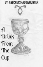 A Drink From The Cup *REVAMP* by ASecretShadowhunter