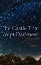 The Castle That Wept Darkness by -Lady-Phantomhive-