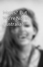 Mates?  But We're Not in Australia! by live_laugh_love96