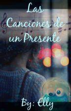Las Canciones de un Presente by EllizabetMartinez