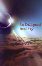 An Eclipsed Reality by TopazFox