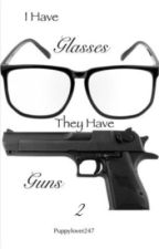 I have glasses they have guns 2 (book 2)  by Puppylover247