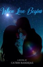 When Love Begins -COMPLETED & SOON TO BE PUBLISHED- by CatrinBandejas