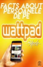 Facts About persoanele de pe wattpad(PAUZA) by -Steele-