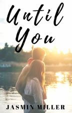 Until You ✔ [COMPLETED] #NewAdult by JasminAMiller