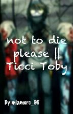 Not to die please || Ticci Toby✔ by miamore_96