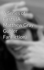 A Series of Firsts (A Matthew Gray Gubler FanFiction) by jamiemac26