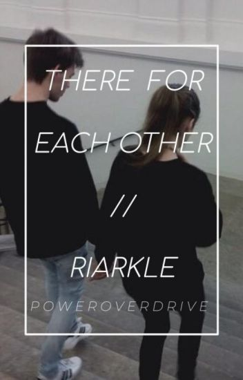 There For Each Other // Riarkle FanFic