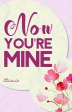 NOW YOU'RE MINE (Book 1) by THISNIE