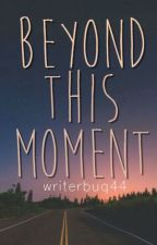 Beyond This Moment by writerbug44