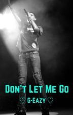 Don't Let Me Go | G-Eazy by hayrayne23