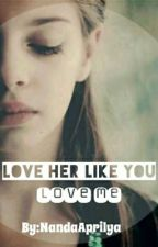 Love Her Like You Love Me by Apr1ly
