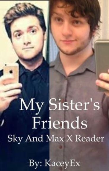 My Sister's Friends (sky and Max x reader)