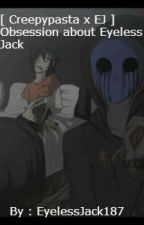[ Creepypasta x EJ  ] Obsession about Eyeless Jack  by EyelessJack187