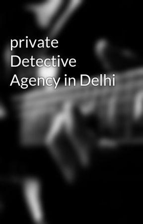 private Detective Agency in Delhi - Top 5 reasons someone