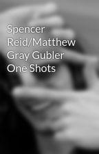 Spencer Reid/Matthew Gray Gubler One Shots by jamiemac26