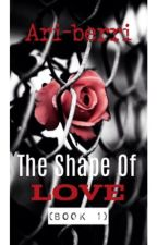 The Shape Of Love (COMPLETE) -Book 1- by theart0fbeingme