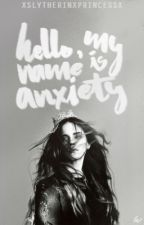 Hello, My Name Is Anxiety by xSlytherinxPrincessx