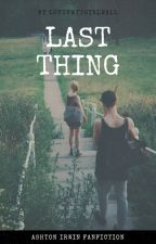 last thing | a. irwin ✔ by luuuvmythirlwall