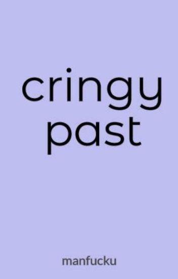 cringy past