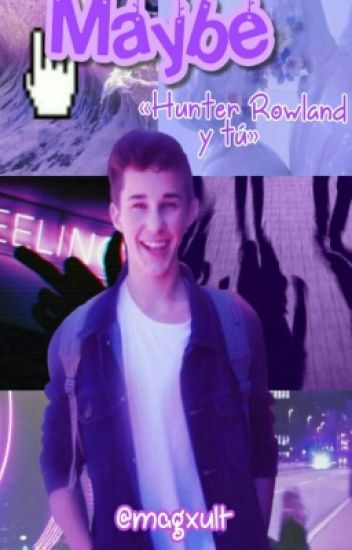 Maybe♥✨ «Hunter Rowland Y Tú»