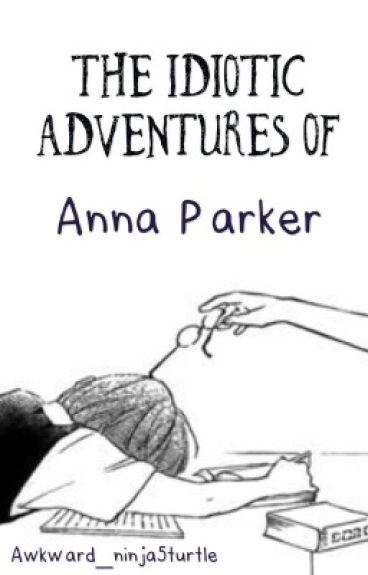 The Idiotic Adventures Of Anna Parker (Hetalia FanFic) (EDITING)