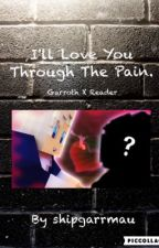 I'll love you through the pain | Garroth X Reader by shipgarrmau