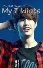 My 7 Idiots//Book #1 by Exo_Got7_Trash