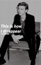 This is how I disappear (newtmas) by Newt_and_Tommy