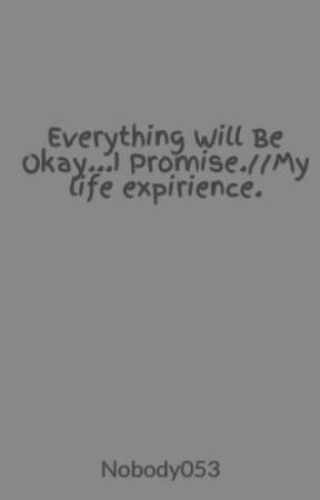 Everything Will Be Okay...I Promise.//My life expirience. by Nobody053