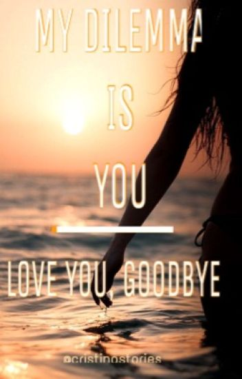 MY DILEMMA IS YOU - Love you, goodbye