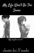 My Life Won't Be The Same (Cheater Levi X Reader )editing  by leviforever13