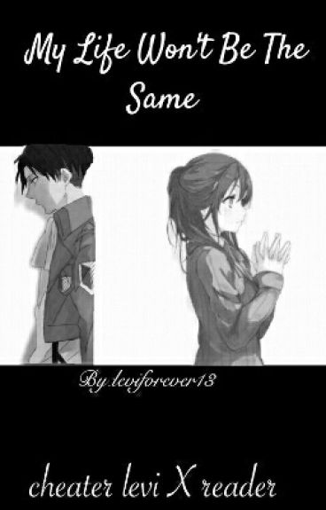 My Life Won't Be The Same (Cheater Levi X Reader )editing