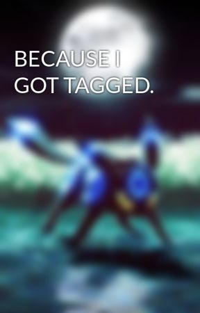 BECAUSE I GOT TAGGED. by pokemon123789