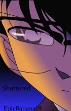 Shattered •A Detective Conan Fan Fiction•  by EpicPotato19