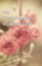 My Overprotective Brothers And I by GemNathazsaVillao