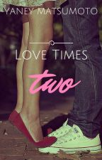 Love Times Two -COMPLETED [Approved under PHR] by YaneyChinita