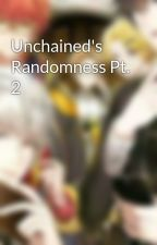 Unchained's Randomness Pt. 2 by UnchainedHeart