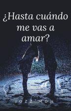 ¿Hasta Cuándo Me Vas a Amar? by JozzMon