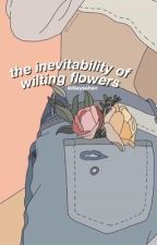 the inevitability of wilting flowers  by aesthetic-howell