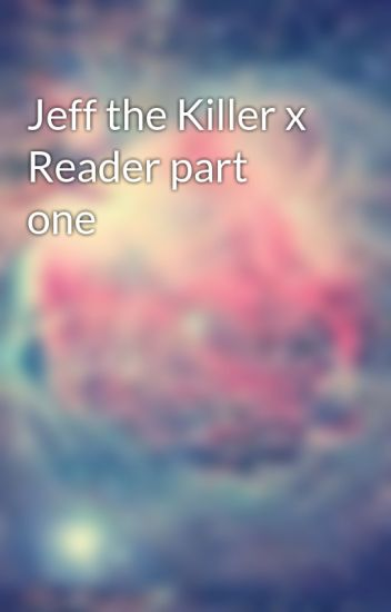 Jeff the Killer x Reader part one