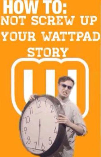 How to: not screw up your wattpad story - soprica - Wattpad